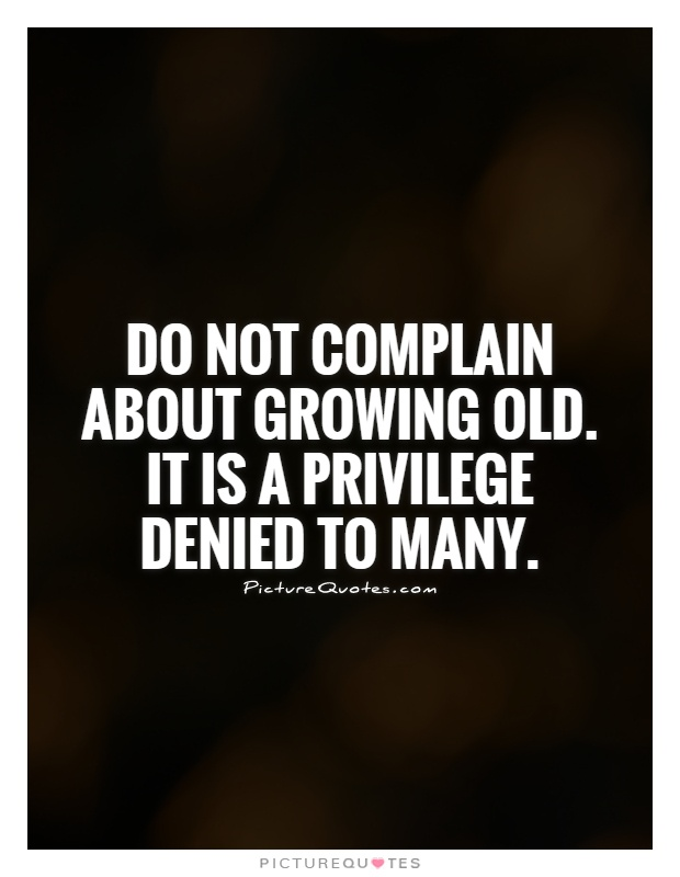 Do not complain about growing old. It is a privilege denied to many Picture Quote #1
