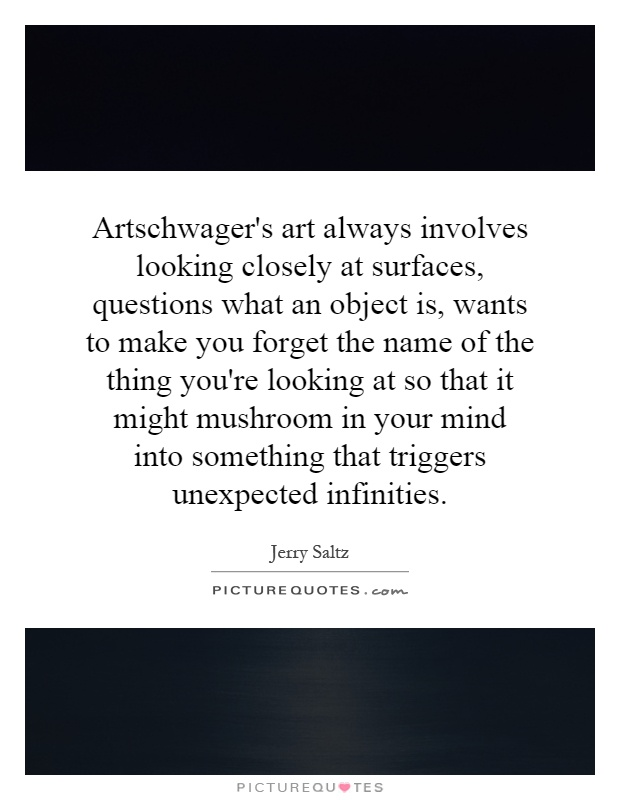 Artschwager's art always involves looking closely at surfaces, questions what an object is, wants to make you forget the name of the thing you're looking at so that it might mushroom in your mind into something that triggers unexpected infinities Picture Quote #1
