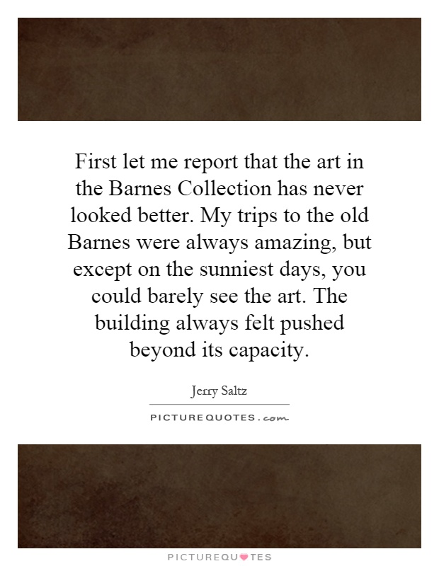 First let me report that the art in the Barnes Collection has never looked better. My trips to the old Barnes were always amazing, but except on the sunniest days, you could barely see the art. The building always felt pushed beyond its capacity Picture Quote #1