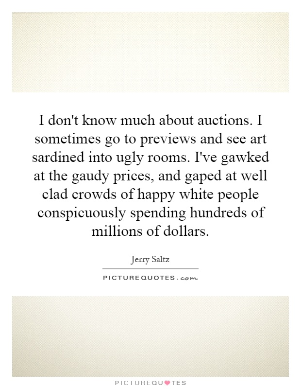I don't know much about auctions. I sometimes go to previews and see art sardined into ugly rooms. I've gawked at the gaudy prices, and gaped at well clad crowds of happy white people conspicuously spending hundreds of millions of dollars Picture Quote #1