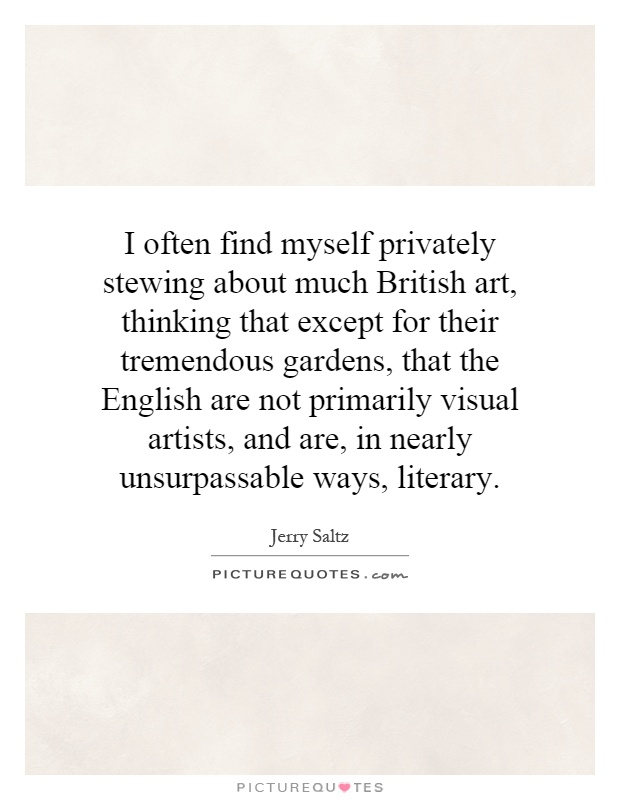 I often find myself privately stewing about much British art, thinking that except for their tremendous gardens, that the English are not primarily visual artists, and are, in nearly unsurpassable ways, literary Picture Quote #1