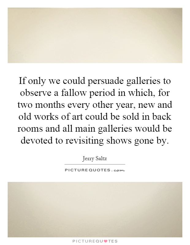 If only we could persuade galleries to observe a fallow period in which, for two months every other year, new and old works of art could be sold in back rooms and all main galleries would be devoted to revisiting shows gone by Picture Quote #1