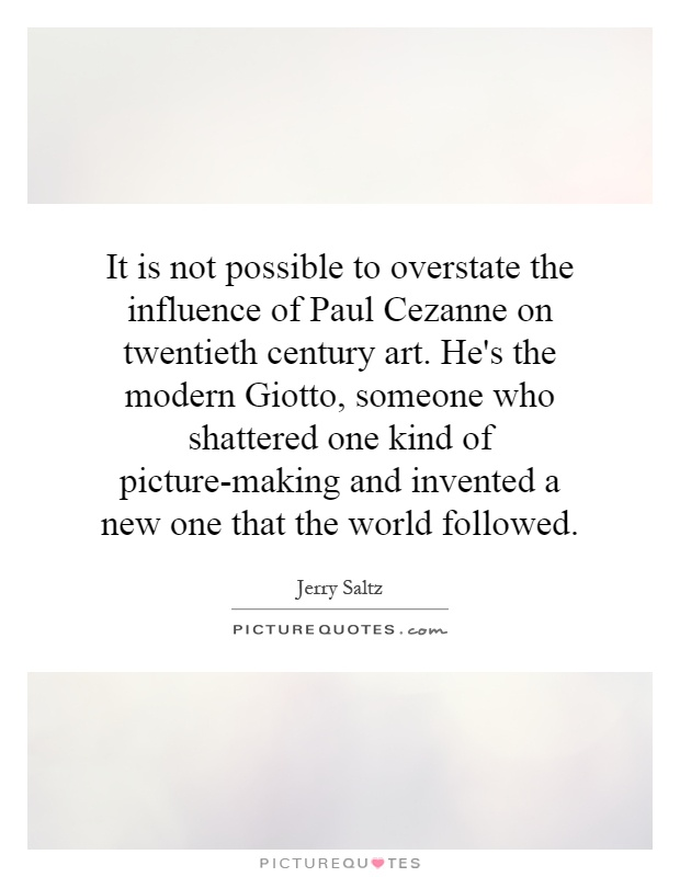 It is not possible to overstate the influence of Paul Cezanne on twentieth century art. He's the modern Giotto, someone who shattered one kind of picture-making and invented a new one that the world followed Picture Quote #1