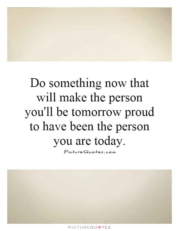 Do something now that will make the person you'll be tomorrow proud to have been the person you are today Picture Quote #1