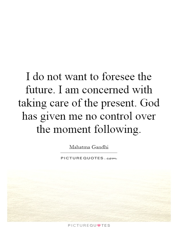 I do not want to foresee the future. I am concerned with taking care of the present. God has given me no control over the moment following Picture Quote #1