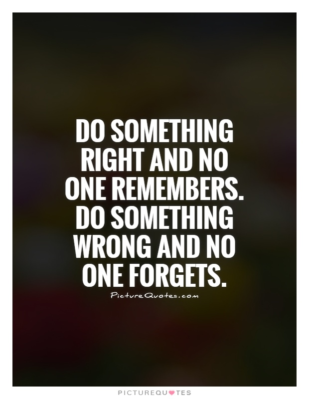 Do something right and no one remembers. Do something wrong and no one forgets Picture Quote #1