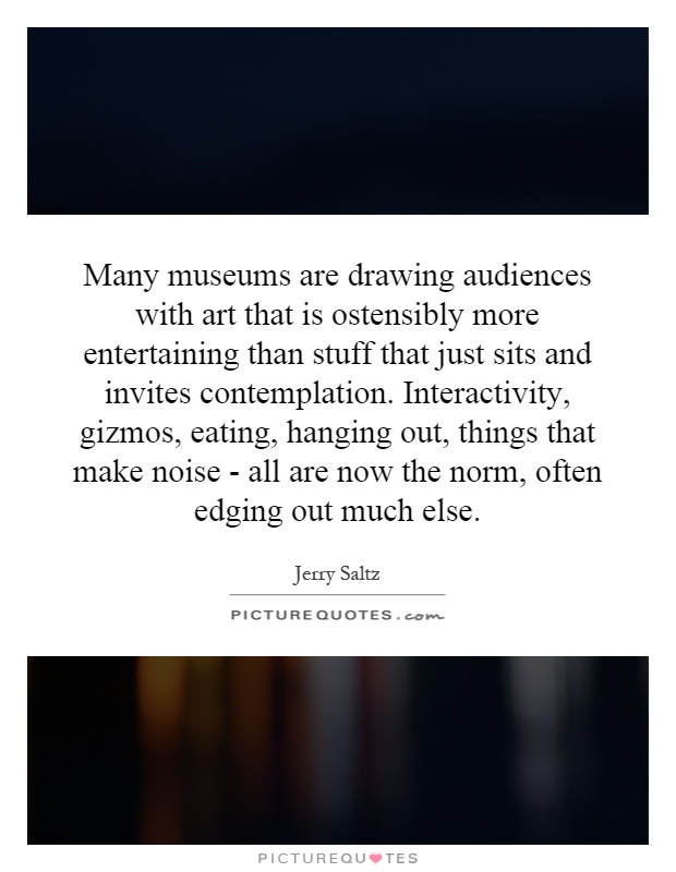 Many museums are drawing audiences with art that is ostensibly more entertaining than stuff that just sits and invites contemplation. Interactivity, gizmos, eating, hanging out, things that make noise - all are now the norm, often edging out much else Picture Quote #1