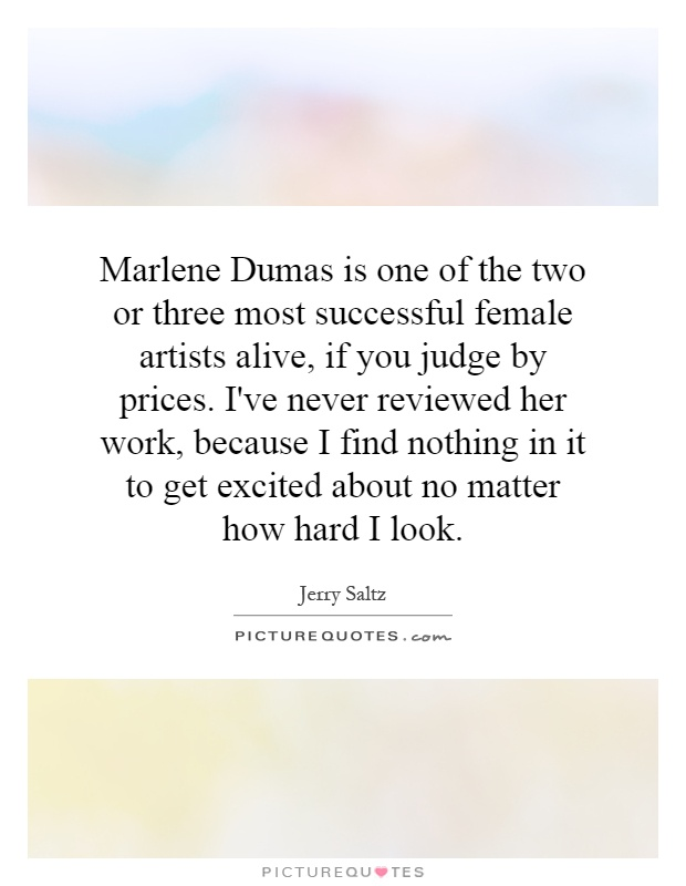 Marlene Dumas is one of the two or three most successful female artists alive, if you judge by prices. I've never reviewed her work, because I find nothing in it to get excited about no matter how hard I look Picture Quote #1