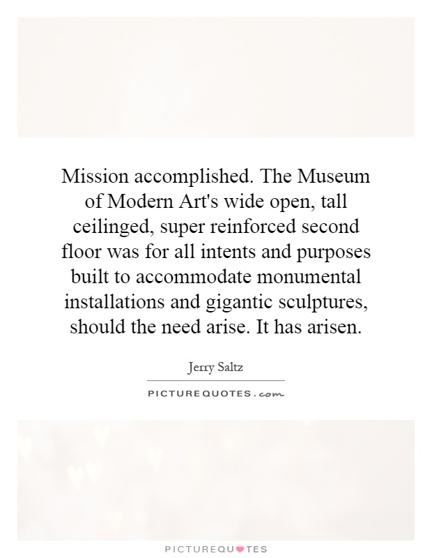 Mission accomplished. The Museum of Modern Art's wide open, tall ceilinged, super reinforced second floor was for all intents and purposes built to accommodate monumental installations and gigantic sculptures, should the need arise. It has arisen Picture Quote #1