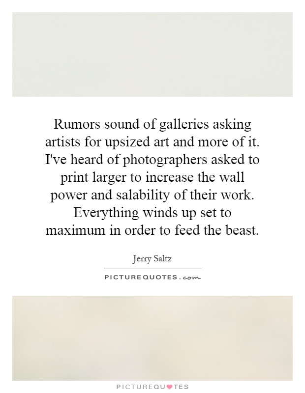 Rumors sound of galleries asking artists for upsized art and more of it. I've heard of photographers asked to print larger to increase the wall power and salability of their work. Everything winds up set to maximum in order to feed the beast Picture Quote #1