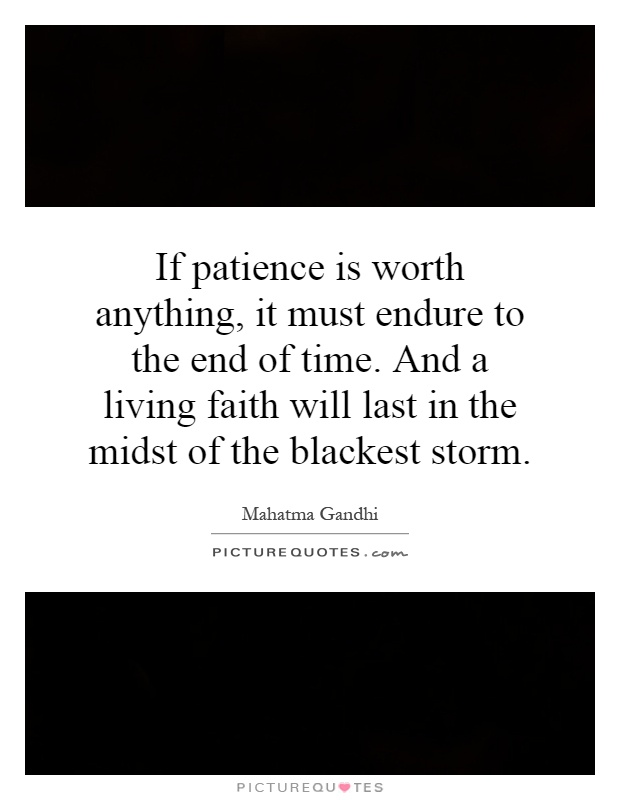 If patience is worth anything, it must endure to the end of time. And a living faith will last in the midst of the blackest storm Picture Quote #1