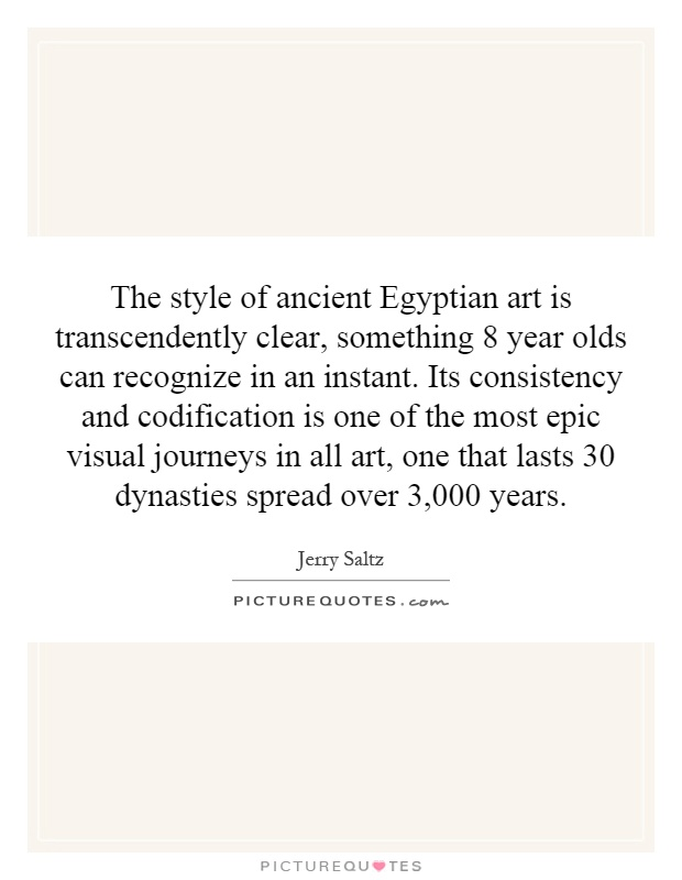 The style of ancient Egyptian art is transcendently clear, something 8 year olds can recognize in an instant. Its consistency and codification is one of the most epic visual journeys in all art, one that lasts 30 dynasties spread over 3,000 years Picture Quote #1
