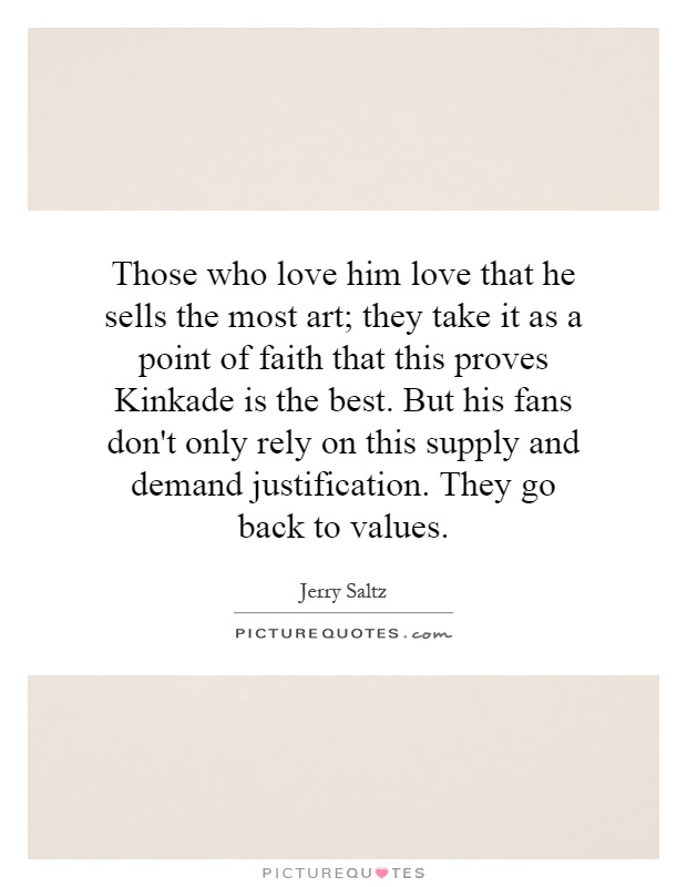Those who love him love that he sells the most art; they take it as a point of faith that this proves Kinkade is the best. But his fans don't only rely on this supply and demand justification. They go back to values Picture Quote #1