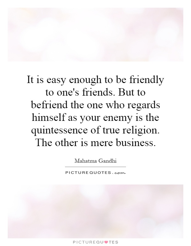 Superieur It Is Easy Enough To Be Friendly To Oneu0027s Friends. But To Befriend The One  Who Regards Himself As Your Enemy Is The Quintessence Of True Religion.