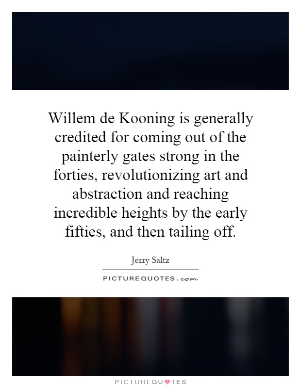 Willem de Kooning is generally credited for coming out of the painterly gates strong in the forties, revolutionizing art and abstraction and reaching incredible heights by the early fifties, and then tailing off Picture Quote #1
