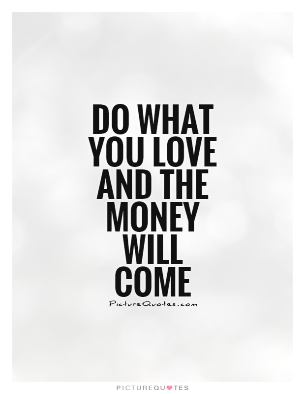 Do what you love and the money will come Picture Quote #1