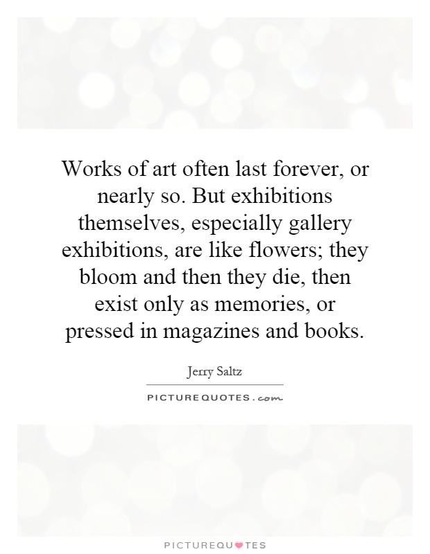 Works of art often last forever, or nearly so. But exhibitions themselves, especially gallery exhibitions, are like flowers; they bloom and then they die, then exist only as memories, or pressed in magazines and books Picture Quote #1