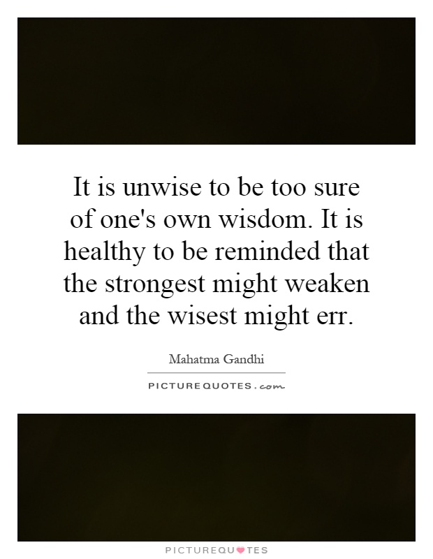 It is unwise to be too sure of one's own wisdom. It is healthy to be reminded that the strongest might weaken and the wisest might err Picture Quote #1