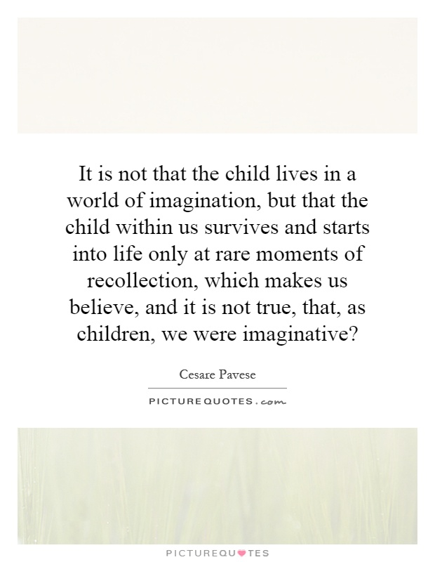 It is not that the child lives in a world of imagination, but that the child within us survives and starts into life only at rare moments of recollection, which makes us believe, and it is not true, that, as children, we were imaginative? Picture Quote #1