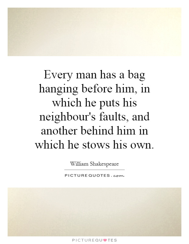 Every man has a bag hanging before him, in which he puts his neighbour's faults, and another behind him in which he stows his own Picture Quote #1
