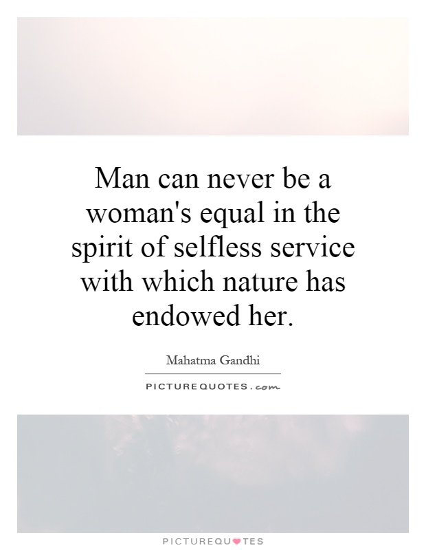 Man can never be a woman's equal in the spirit of selfless service with which nature has endowed her Picture Quote #1