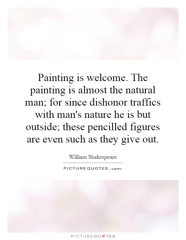 Painting is welcome. The painting is almost the natural man; for since dishonor traffics with man's nature he is but outside; these pencilled figures are even such as they give out Picture Quote #1