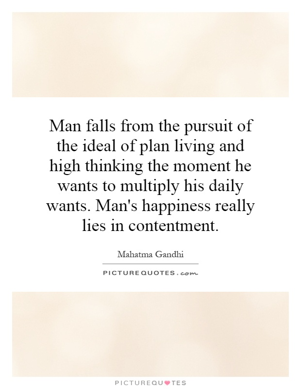 Man falls from the pursuit of the ideal of plan living and high thinking the moment he wants to multiply his daily wants. Man's happiness really lies in contentment Picture Quote #1