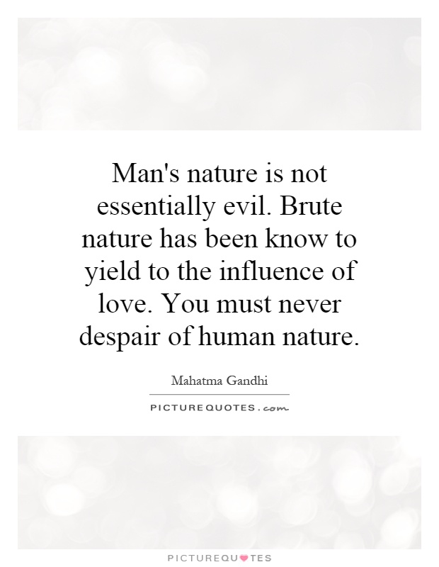 Man's nature is not essentially evil. Brute nature has been know to yield to the influence of love. You must never despair of human nature Picture Quote #1