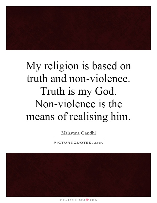 My religion is based on truth and non-violence. Truth is my God. Non-violence is the means of realising him Picture Quote #1