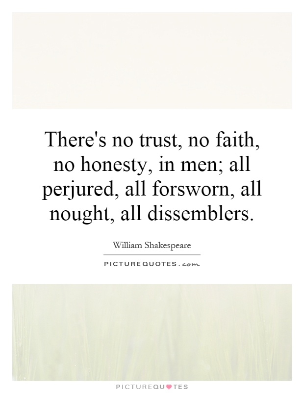 There's no trust, no faith, no honesty, in men; all perjured, all forsworn, all nought, all dissemblers Picture Quote #1