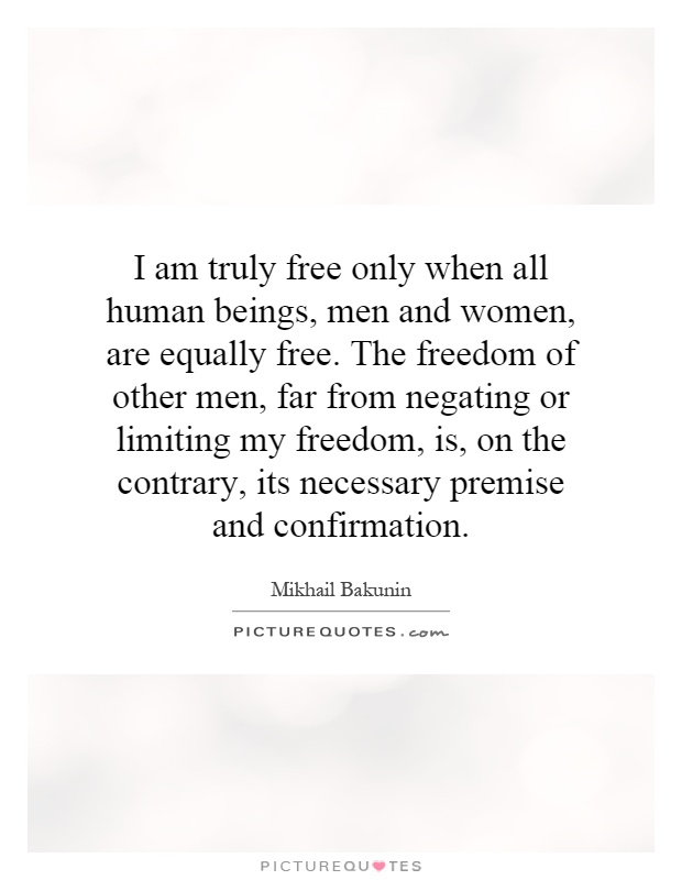 I am truly free only when all human beings, men and women, are equally free. The freedom of other men, far from negating or limiting my freedom, is, on the contrary, its necessary premise and confirmation Picture Quote #1