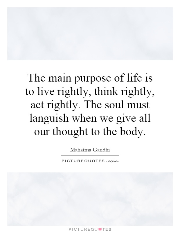 The main purpose of life is to live rightly, think rightly, act rightly. The soul must languish when we give all our thought to the body Picture Quote #1