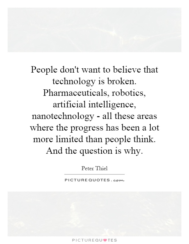 People don't want to believe that technology is broken. Pharmaceuticals, robotics, artificial intelligence, nanotechnology - all these areas where the progress has been a lot more limited than people think. And the question is why Picture Quote #1