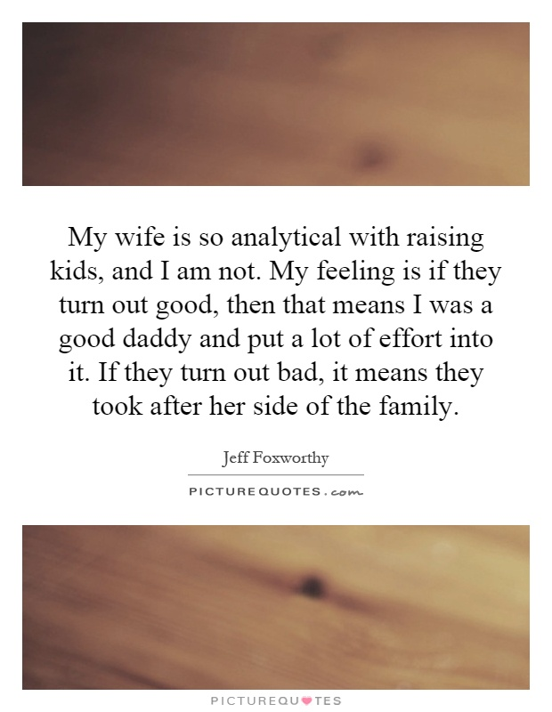 My wife is so analytical with raising kids, and I am not. My feeling is if they turn out good, then that means I was a good daddy and put a lot of effort into it. If they turn out bad, it means they took after her side of the family Picture Quote #1