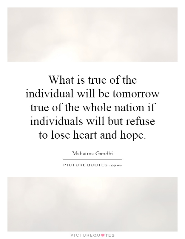 What is true of the individual will be tomorrow true of the whole nation if individuals will but refuse to lose heart and hope Picture Quote #1