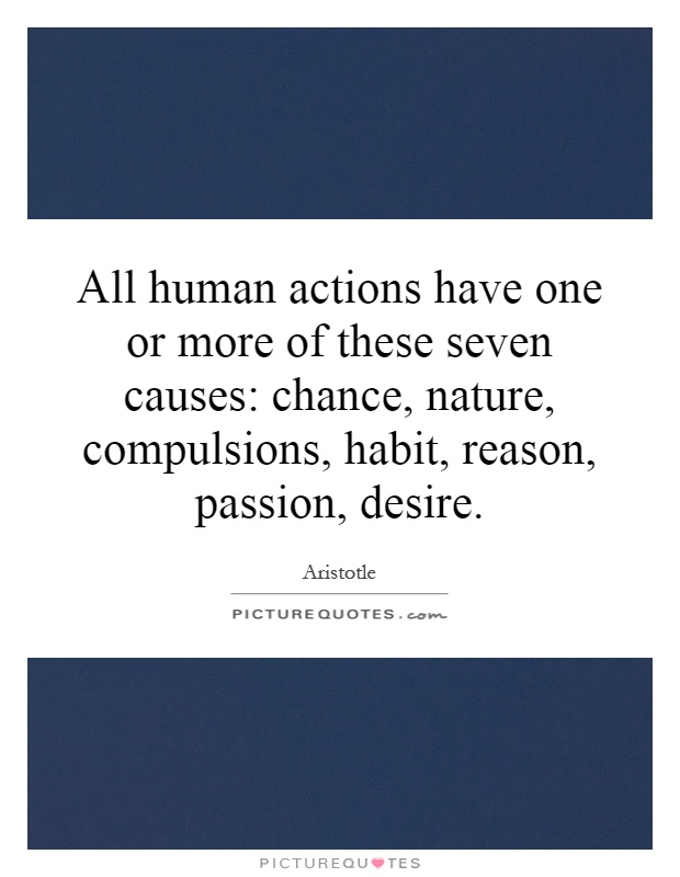 All human actions have one or more of these seven causes: chance, nature, compulsions, habit, reason, passion, desire Picture Quote #1