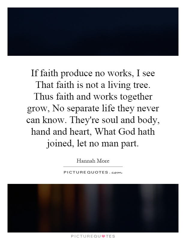 If faith produce no works, I see That faith is not a living tree. Thus faith and works together grow, No separate life they never can know. They're soul and body, hand and heart, What God hath joined, let no man part Picture Quote #1