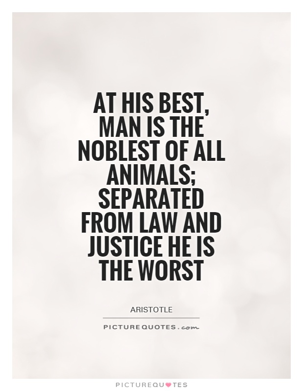 At his best, man is the noblest of all animals; separated from law and justice he is the worst Picture Quote #1