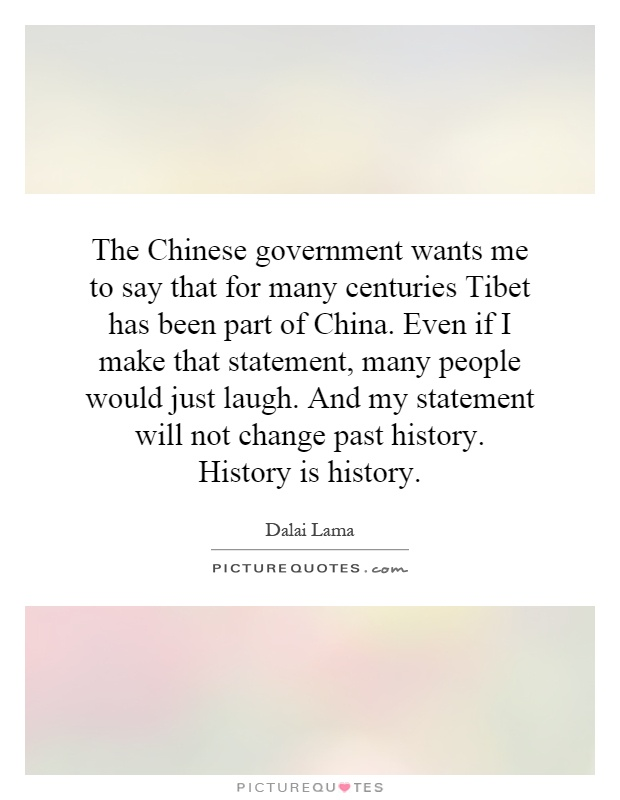 The Chinese government wants me to say that for many centuries Tibet has been part of China. Even if I make that statement, many people would just laugh. And my statement will not change past history. History is history Picture Quote #1