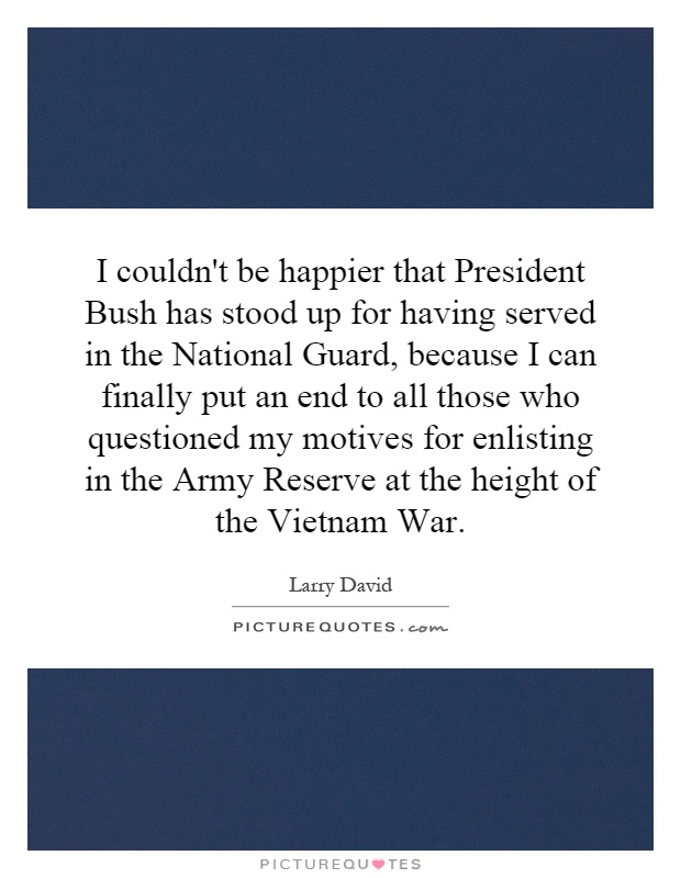 I couldn't be happier that President Bush has stood up for having served in the National Guard, because I can finally put an end to all those who questioned my motives for enlisting in the Army Reserve at the height of the Vietnam War Picture Quote #1