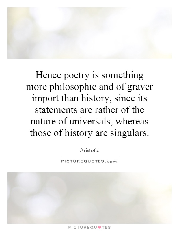 Hence poetry is something more philosophic and of graver import than history, since its statements are rather of the nature of universals, whereas those of history are singulars Picture Quote #1