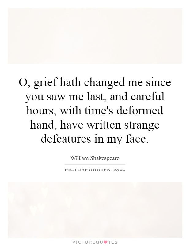 O, grief hath changed me since you saw me last, and careful hours, with time's deformed hand, have written strange defeatures in my face Picture Quote #1
