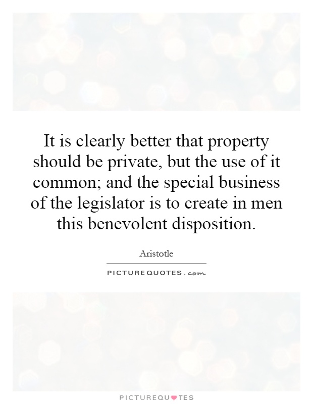 It is clearly better that property should be private, but the use of it common; and the special business of the legislator is to create in men this benevolent disposition Picture Quote #1