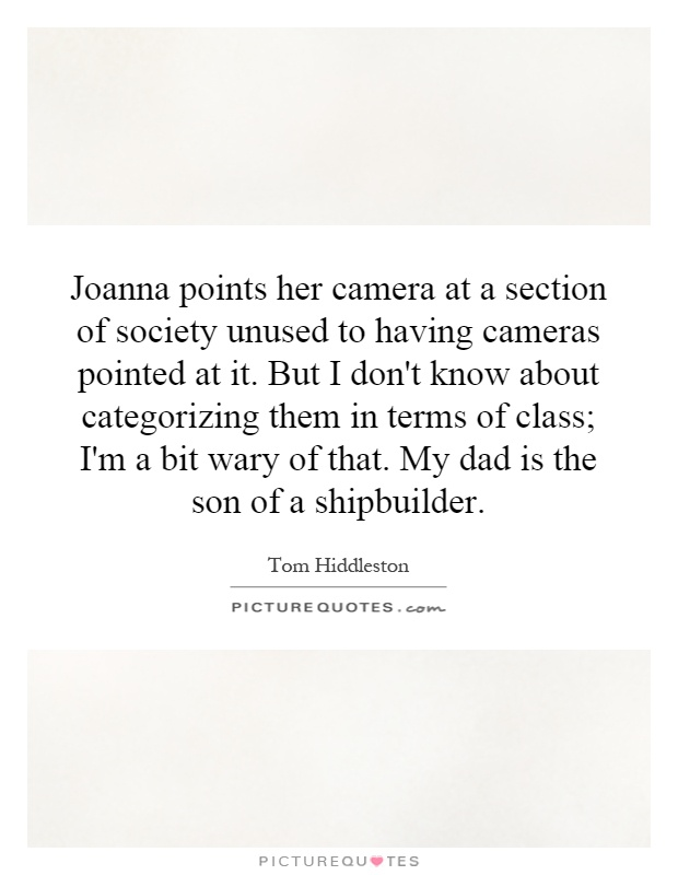 Joanna points her camera at a section of society unused to having cameras pointed at it. But I don't know about categorizing them in terms of class; I'm a bit wary of that. My dad is the son of a shipbuilder Picture Quote #1