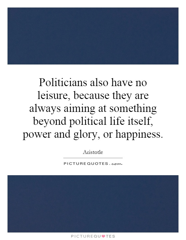 Politicians also have no leisure, because they are always aiming at something beyond political life itself, power and glory, or happiness Picture Quote #1
