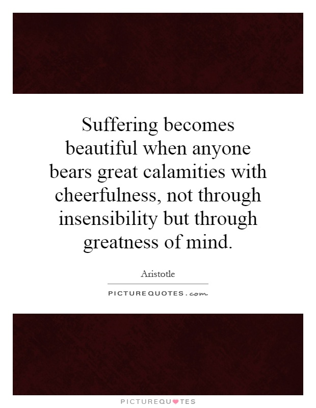 Suffering becomes beautiful when anyone bears great calamities with cheerfulness, not through insensibility but through greatness of mind Picture Quote #1