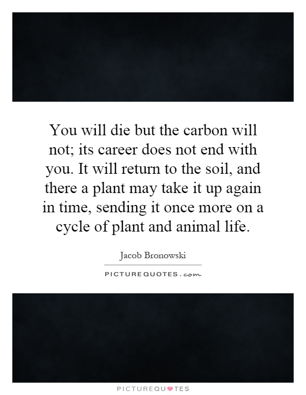 You will die but the carbon will not; its career does not end with you. It will return to the soil, and there a plant may take it up again in time, sending it once more on a cycle of plant and animal life Picture Quote #1