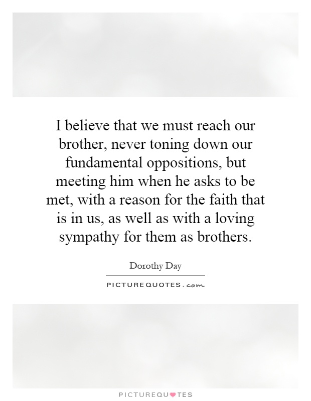 I believe that we must reach our brother, never toning down our fundamental oppositions, but meeting him when he asks to be met, with a reason for the faith that is in us, as well as with a loving sympathy for them as brothers Picture Quote #1