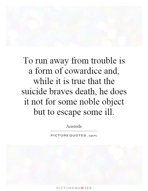 To run away from trouble is a form of cowardice and, while it is true that the suicide braves death, he does it not for some noble object but to escape some ill Picture Quote #1