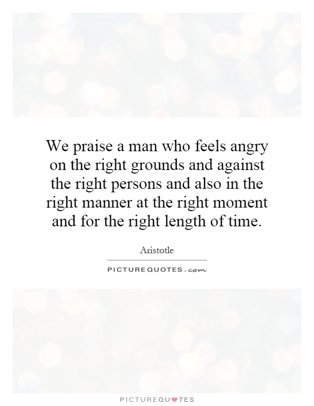 We praise a man who feels angry on the right grounds and against the right persons and also in the right manner at the right moment and for the right length of time Picture Quote #1